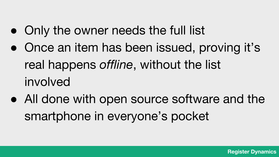 Only the owner needs the full list. Once an item has been issued, proving it's real happens offline, without the list involved. All done with open source software and the smartphone in everyone's pocket.